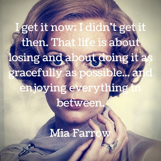 I get it now; I didn't get it then. That life is about losing and about doing it as gracefully as possible... and enjoying everything in between.Mia Farrow