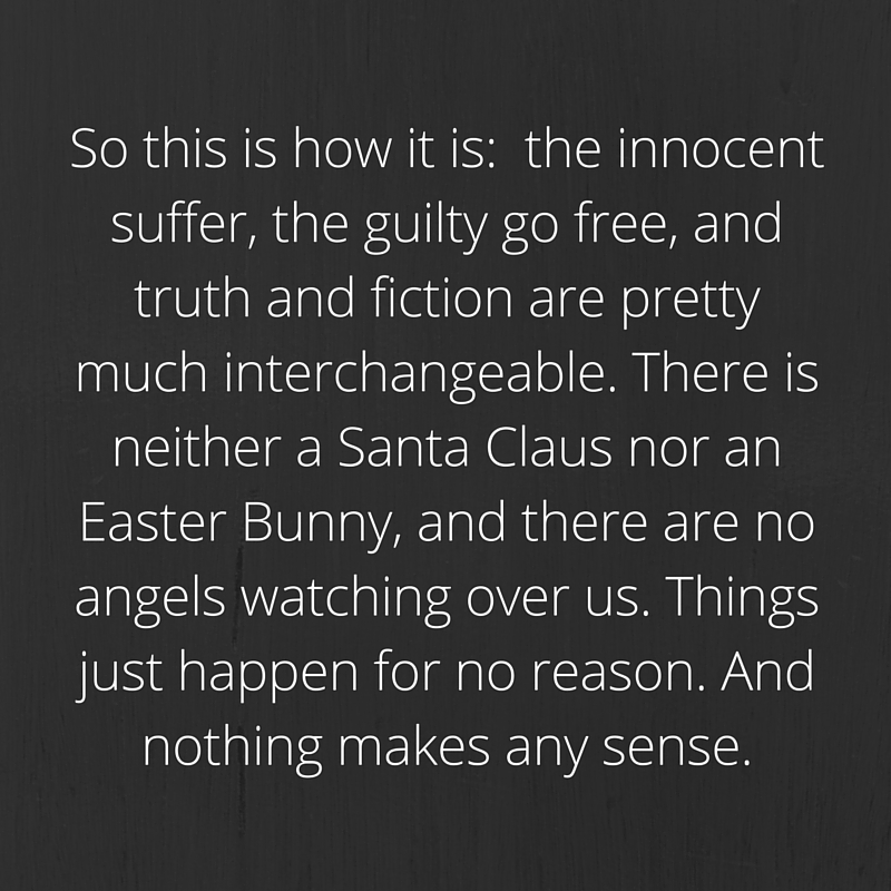 So this is how it is- the innocent suffer, the guilty go free, and truth and fiction are pretty much interchangeable. There is neither a Santa Claus nor an Easter Bunny, and there are no angels watching over us. Things just happen for no re