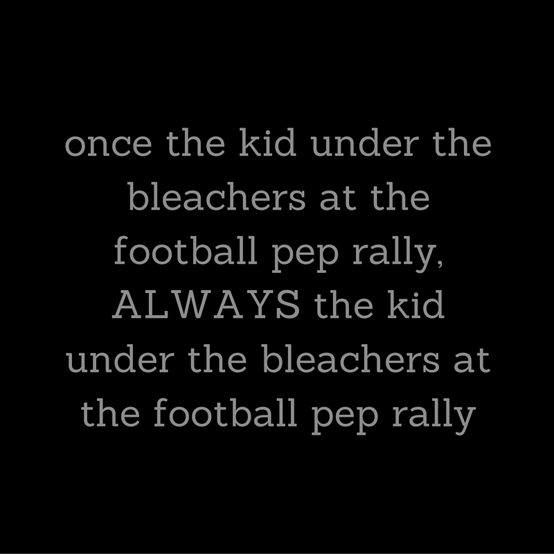 once the kid under the bleachers at the football pep rally, ALWAYS the kid under the bleachers at the football pep rally