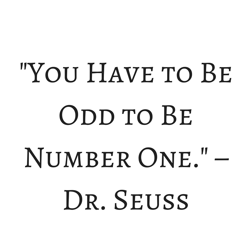 -You Have to Be Odd to Be Number One.- – Dr. Seuss