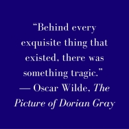 """""""Behind every exquisite thing that existed, there was something tragic."""" ― Oscar Wilde, The Picture of Dorian Gray"""