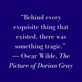 """Behind every exquisite thing that existed, there was something tragic."" ― Oscar Wilde, The Picture of Dorian Gray"