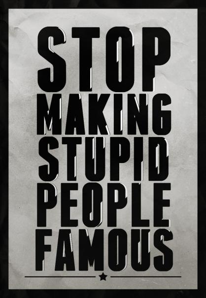 Stop Making Stupid People Famous by Jacob Bledsoe (jacobb212.deviantart.com)
