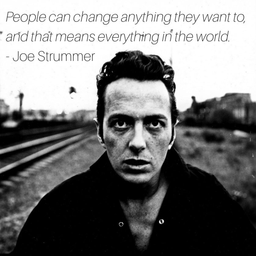 "People can change anything they want to, and that means everything in the world. "" ― Joe Strummer"