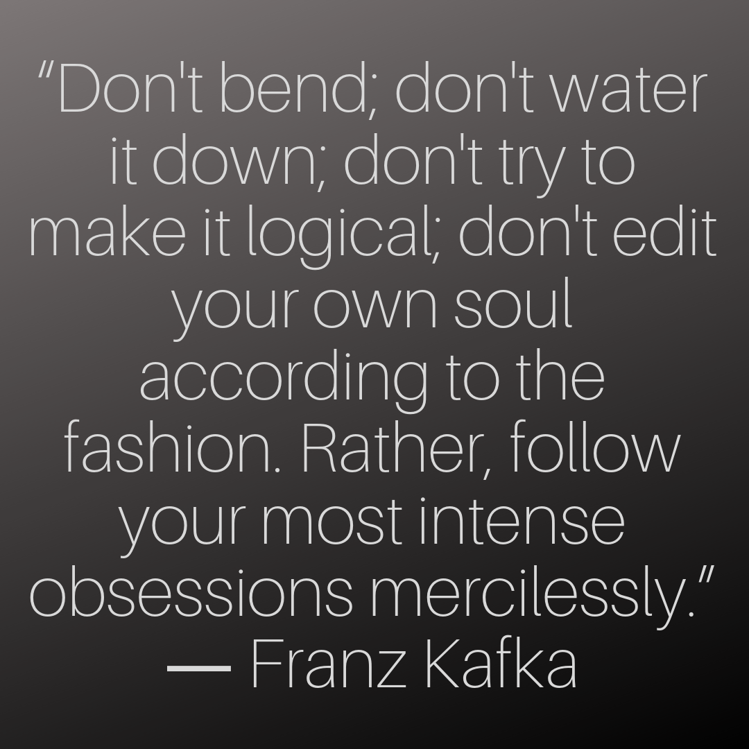 """""""Don't bend; don't water it down; don't try to make it logical; don't edit your own soul according to the fashion. Rather, follow your most intense obsessions mercilessly."""" ― Franz Kafka"""