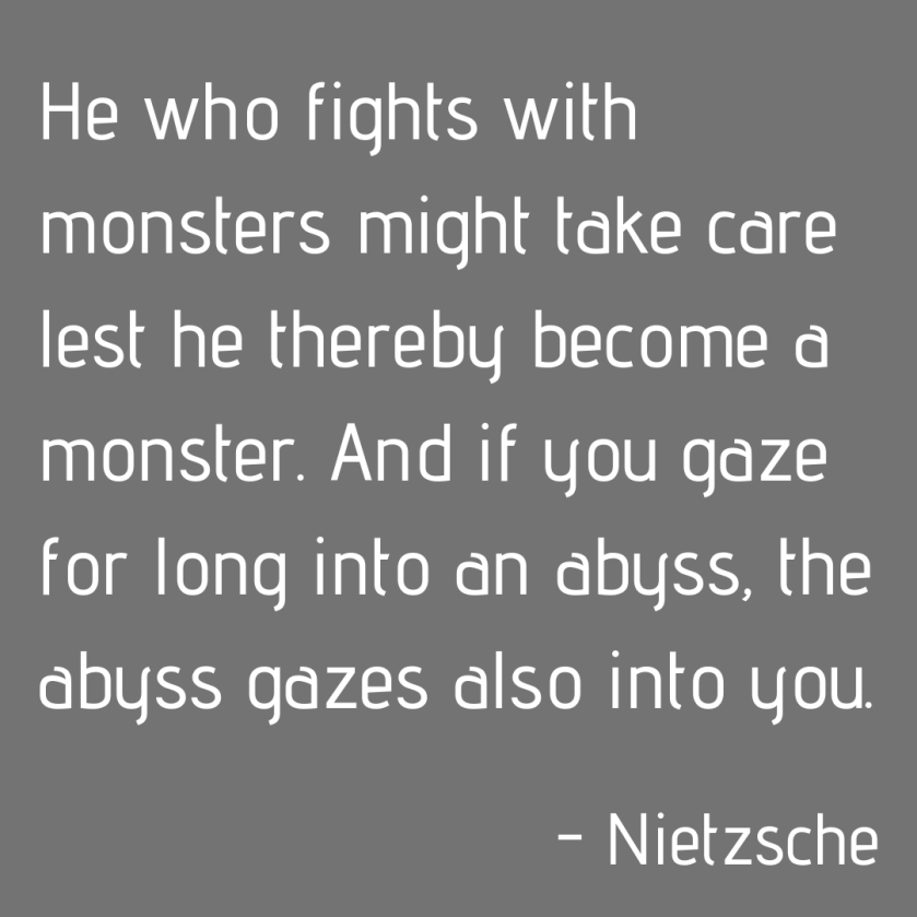He who fights with monsters might take care lest he thereby become a monster. And if you gaze for long into an abyss, the abyss gazes also into you.